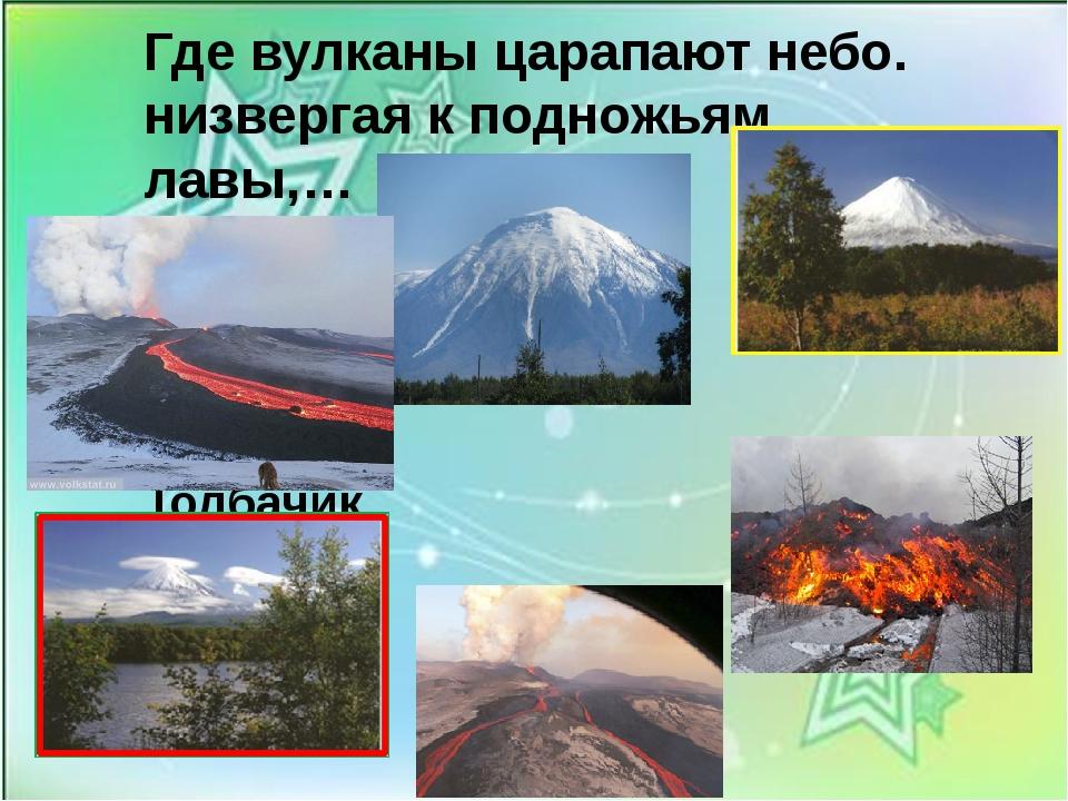Где вулканы царапают небо. низвергая к подножьям лавы,… Вулкан- Толбачик