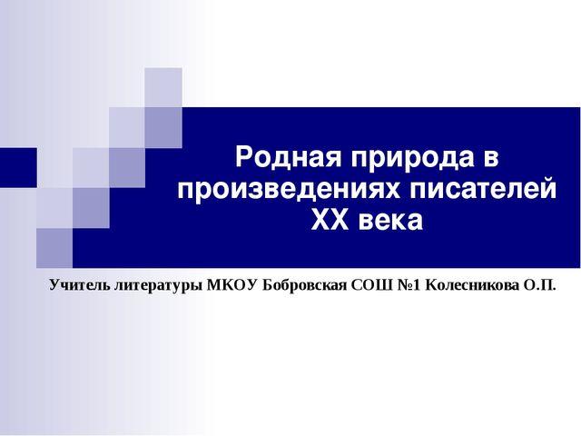 Родная природа в произведениях писателей XX века Учитель литературы МКОУ Бобр...