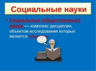 Социальные (общественные) науки — комплекс дисциплин, объектом исследования к