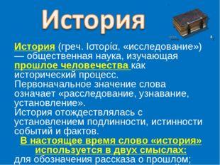 История (греч. Ιστορία, «исследование») — общественная наука, изучающая прошл