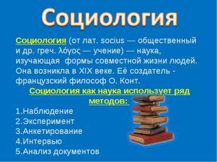 Социология (от лат.socius— общественный и др. греч. λóγος— учение)— наука