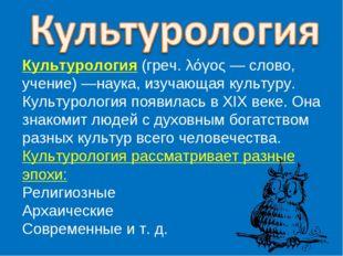 Культурология (греч. λόγος — слово, учение) —наука, изучающая культуру. Культ