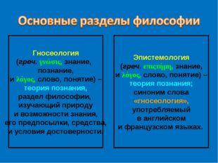 Гносеология (греч. γνώσις, знание, познание, и λόγος, слово, понятие) – теори