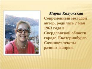 Мария Калужская Современный молодой автор, родилась 7 мая 1963 года в Свердл