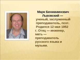 Марк Бениаминович Львовский — ученый, заслуженный преподаватель, поэт. Родилс