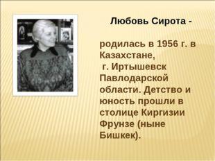 Любовь Сирота - родилась в 1956 г. в Казахстане, г. Иртышевск Павлодарской об