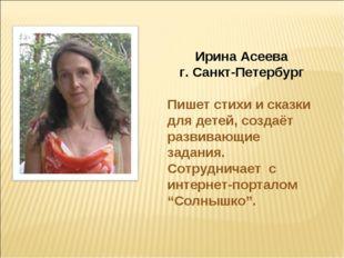 Ирина Асеева г. Санкт-Петербург Пишет стихи и сказки для детей, создаёт разви