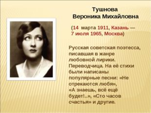 Тушнова Вероника Михайловна (14 марта 1911, Казань— 7 июля 1965, Москва) Рус