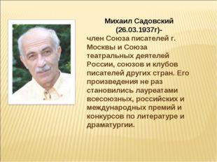 Михаил Садовский (26.03.1937г)- член Союза писателей г. Москвы и Союза театра