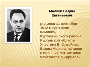 Малков Вадим Евгеньевич родился 11 сентября 1912 года в селе Каминка, Куртамы