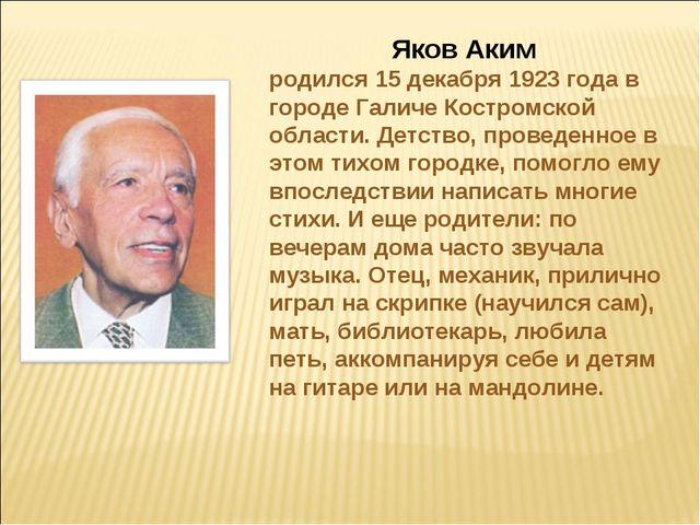 Яков Аким родился 15 декабря 1923 года в городе Галиче Костромской области. Д...