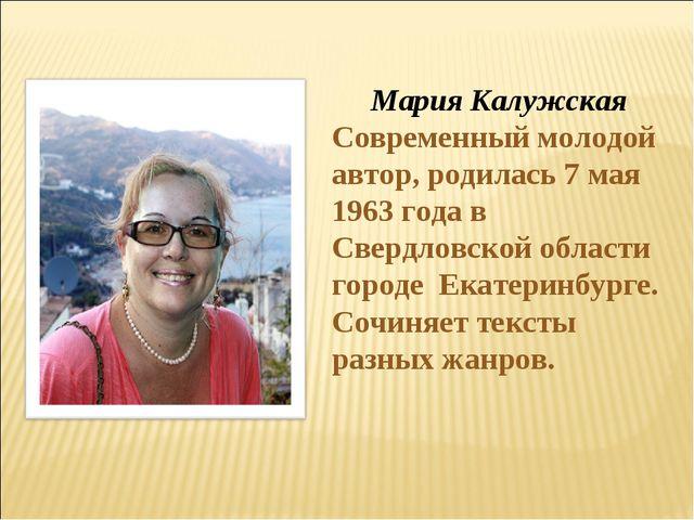 Мария Калужская Современный молодой автор, родилась 7 мая 1963 года в Свердл...