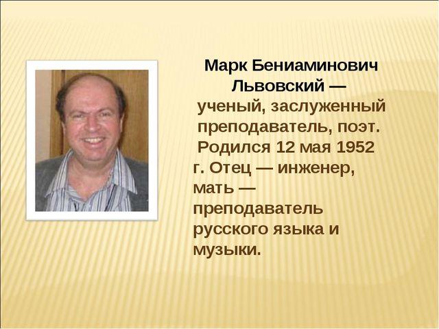 Марк Бениаминович Львовский — ученый, заслуженный преподаватель, поэт. Родилс...