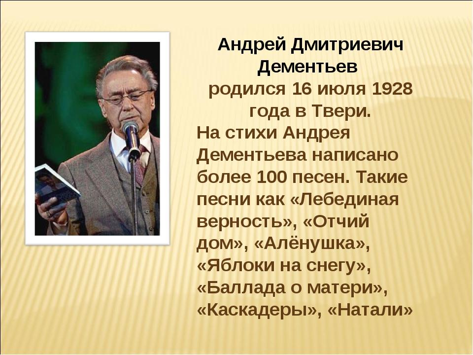 Андрей Дмитриевич Дементьев родился 16 июля 1928 года в Твери. На стихи Андре...