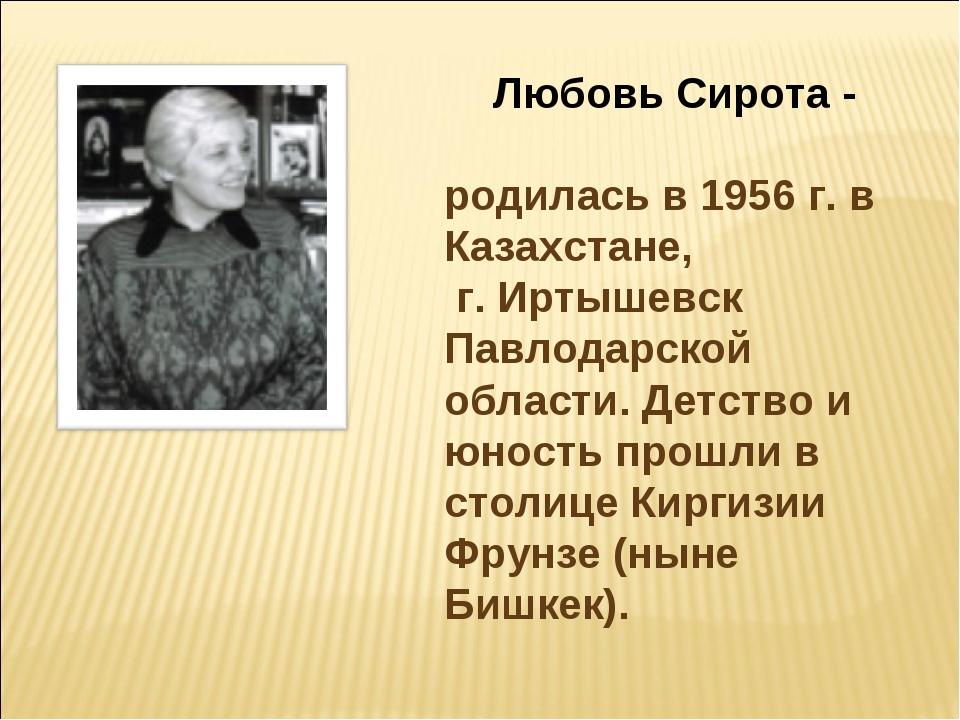 Любовь Сирота - родилась в 1956 г. в Казахстане, г. Иртышевск Павлодарской об...