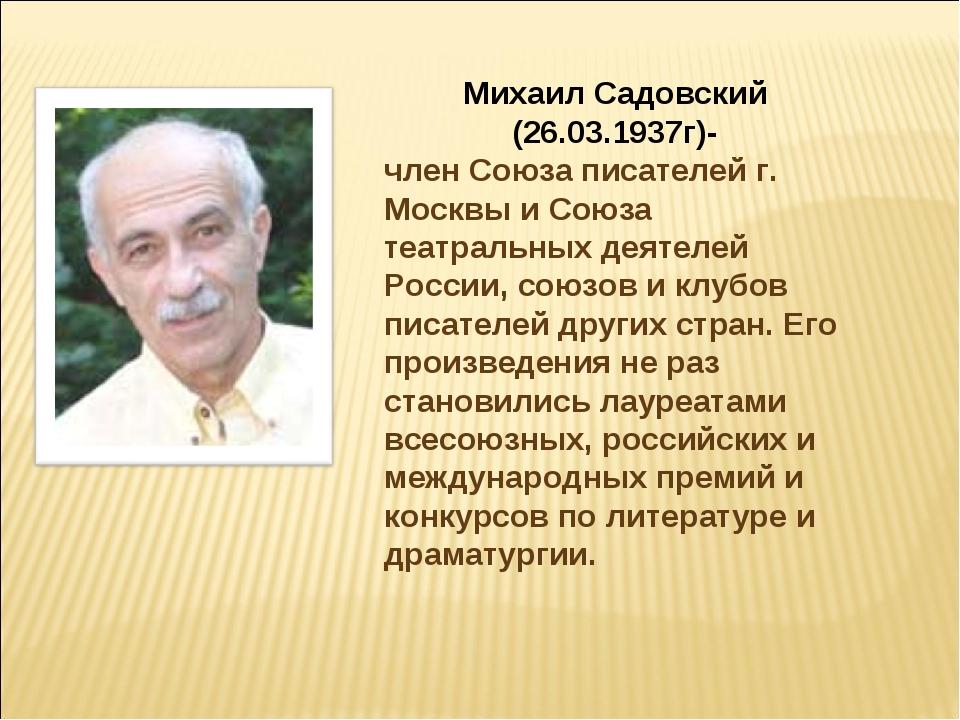 Михаил Садовский (26.03.1937г)- член Союза писателей г. Москвы и Союза театра...