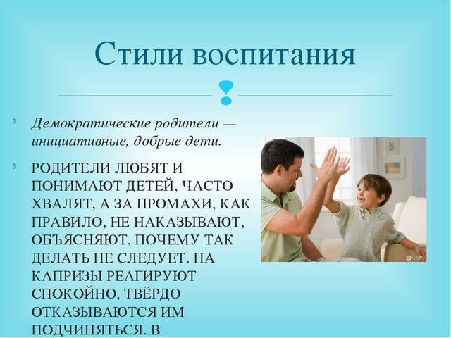 Стили воспитания Демократические родители — инициативные, добрые дети. РОДИТЕ...