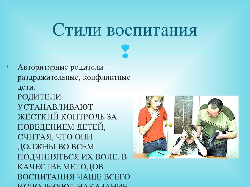 Стили воспитания Авторитарные родители — раздражительные, конфликтные дети. Р...