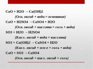 СаО + Н2O → Ca(OH)2 (Осн. оксид + вода = основание) СаО + H2SO4 → CaSO4 + H2