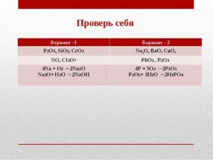 Проверь себя Вариант -1Вариант - 2 Р2О5, SiО2, СrО3Nа2О, ВаО, СuО, NО, СI2О