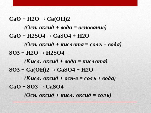 СаО + Н2O → Ca(OH)2 (Осн. оксид + вода = основание) СаО + H2SO4 → CaSO4 + H2...