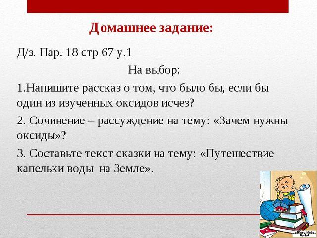 Домашнее задание: Д/з. Пар. 18 стр 67 у.1 На выбор: 1.Напишите рассказ о том,...