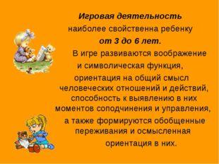 Игровая деятельность наиболее свойственна ребенку от 3 до 6 лет. В игре разв