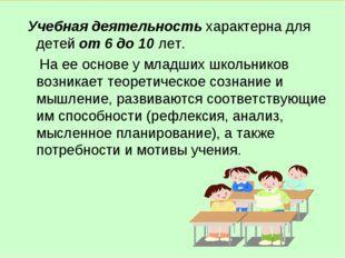 Учебная деятельность характерна для детей от 6 до 10 лет. На ее основе у мла