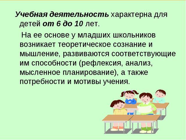 Учебная деятельность характерна для детей от 6 до 10 лет. На ее основе у мла...