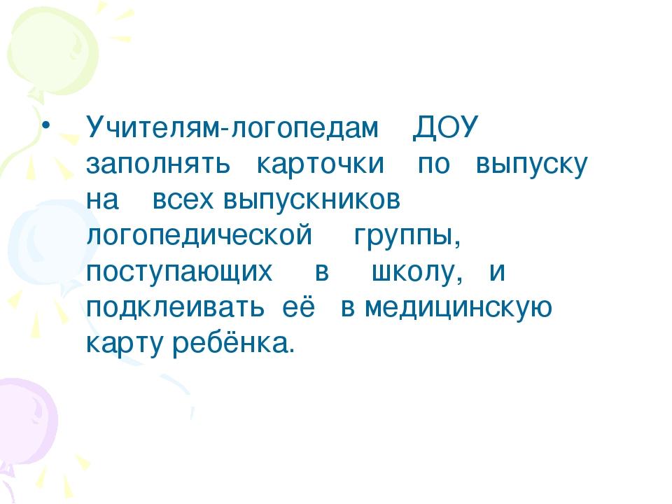 Учителям-логопедам ДОУ заполнять карточки по выпуску на всех выпускников лого...