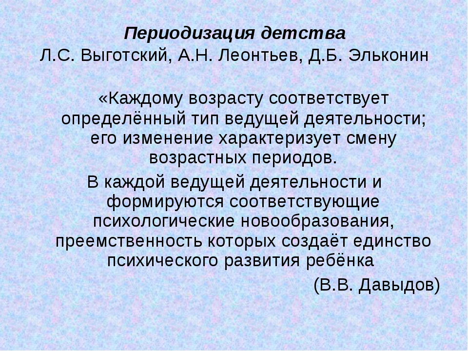 Периодизация детства Л.С. Выготский, А.Н. Леонтьев, Д.Б. Эльконин «Каждому в...