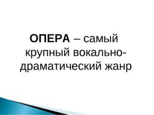 ОПЕРА – самый крупный вокально-драматический жанр