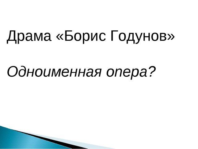 Драма «Борис Годунов» Одноименная опера?