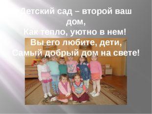 Детский сад – второй ваш дом, Как тепло, уютно в нем! Вы его любите, дети, Са