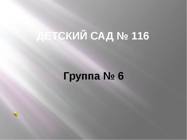 ДЕТСКИЙ САД № 116 Группа № 6