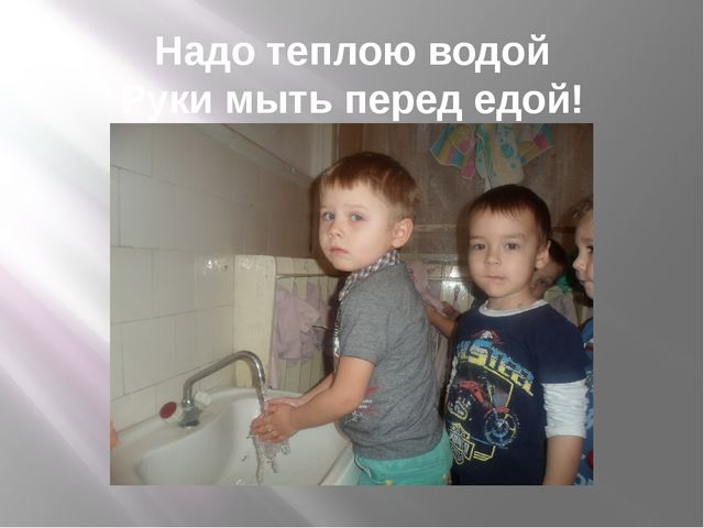 Надо теплою водой Руки мыть перед едой!