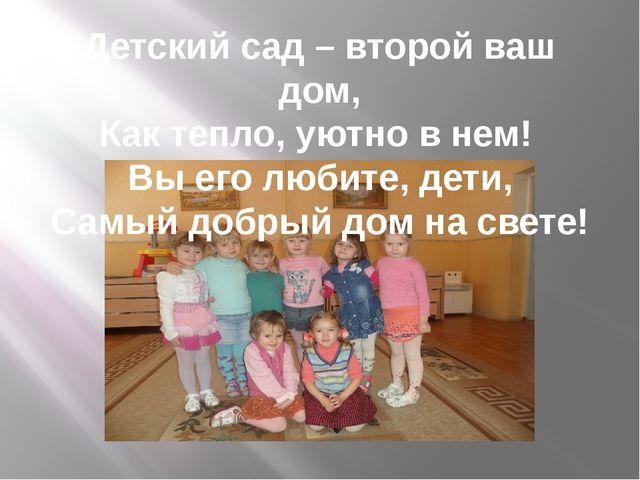Детский сад – второй ваш дом, Как тепло, уютно в нем! Вы его любите, дети, Са...