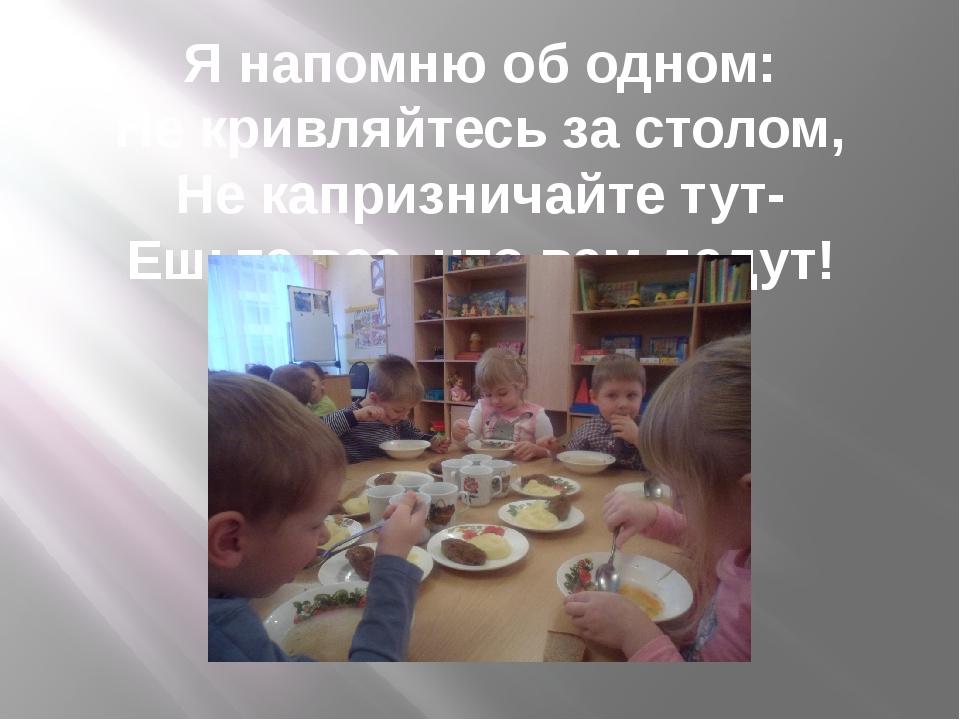 Я напомню об одном: Не кривляйтесь за столом, Не капризничайте тут- Ешьте все...