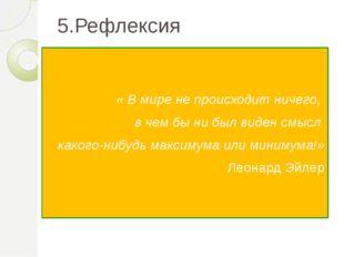 5.Рефлексия « В мире не происходит ничего, в чем бы ни был виден смысл какого