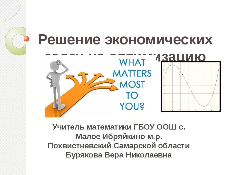 Решение экономических задач на оптимизацию Учитель математики ГБОУ ООШ с. Ма...