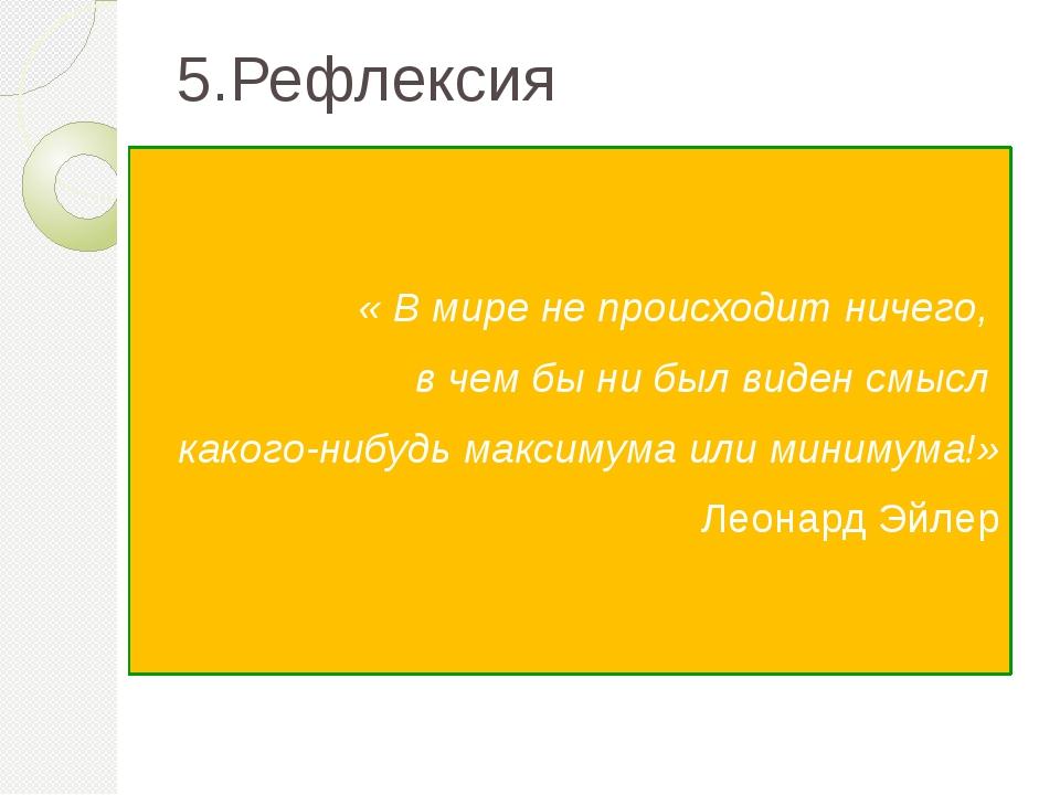 5.Рефлексия « В мире не происходит ничего, в чем бы ни был виден смысл какого...