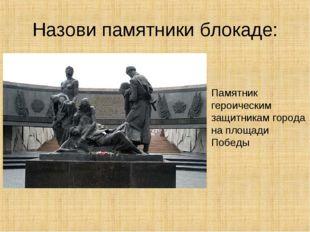 Назови памятники блокаде: Памятник героическим защитникам города на площади П