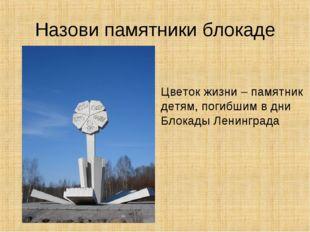 Назови памятники блокаде Цветок жизни – памятник детям, погибшим в дни Блокад