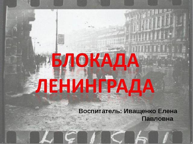 Воспитатель: Иващенко Елена Павловна