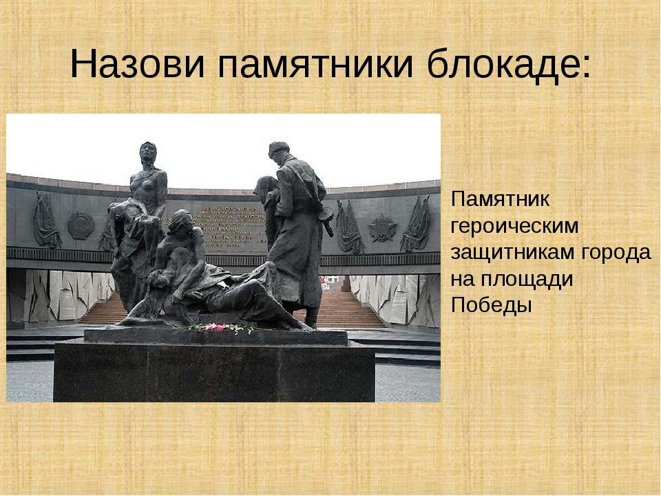 Назови памятники блокаде: Памятник героическим защитникам города на площади П...
