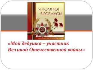 «Мой дедушка – участник Великой Отечественной войны»