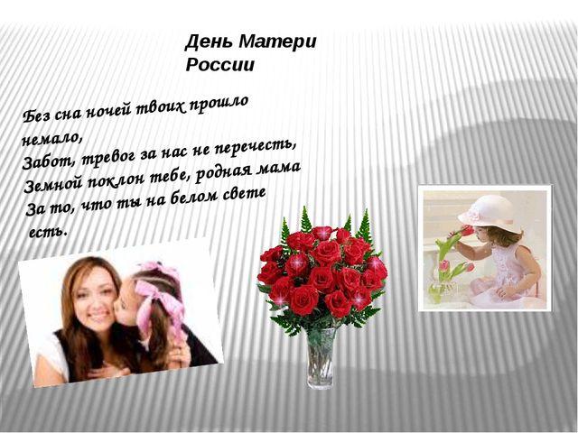 День Матери России Без сна ночей твоих прошло немало, Забот, тревог за нас не...