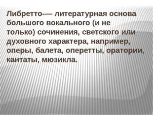 Либретто-— литературная основа большого вокального (и не только)сочинения, с