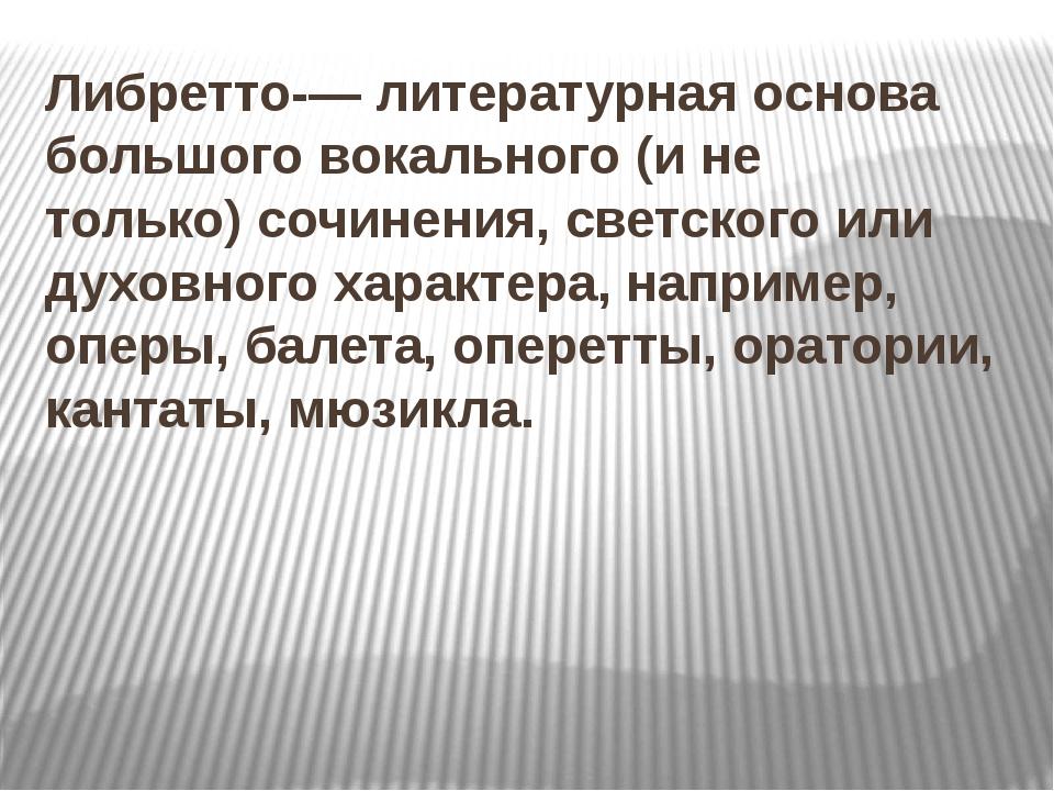Либретто-— литературная основа большого вокального (и не только)сочинения, с...
