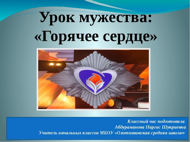 Урок мужества: «Горячее сердце» Классный час подготовила Абдураманова Наргис...